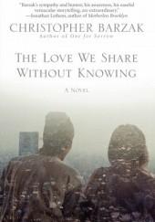 Okładka książki The Love We Share Without Knowing Christopher Barzak