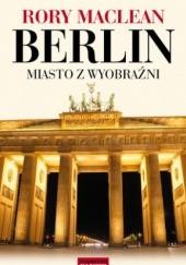 Okładka książki Berlin. Miasto z wyobraźni Rory MacLean