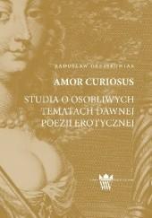 Okładka książki Amor curiosus. Studia o osobliwych tematach dawnej poezji erotycznej Radosław Grześkowiak