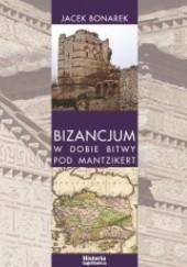 Okładka książki Bizancjum w dobie bitwy pod Mantzikert. Znaczenie zagrożenia seldżuckiego w polityce bizantyńskiej w XI wieku Jacek Bonarek