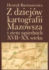 Okładka książki Z dziejów kartografii Mazowsza i ziem sąsiednich XVII-XX wieku Henryk Bartoszewicz