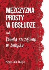 Okładka książki Mężczyzna prosty w obsłudze, czyli kobieta szczęśliwa w związku Małgorzata Kadysz