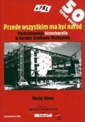 Okładka książki Przede wszystkim ma być naród. Marksistowskie historiografie w Europie Środkowo-Wschodniej Maciej Górny