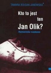 Okładka książki Kto to jest ten Jan Olik? Tamara Bołdak-Janowska