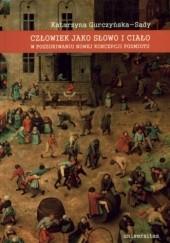 Okładka książki Człowiek jako słowo i ciało. W poszukiwaniu nowej koncepcji podmiotu Katarzyna Gurczyńska-Sady