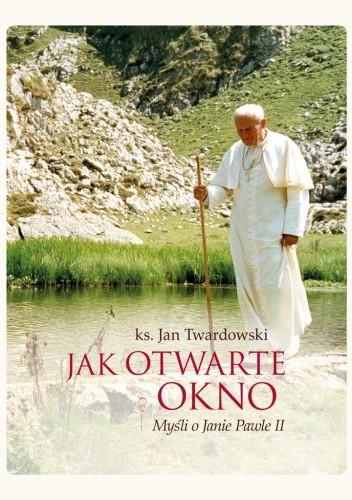 Jak Otwarte Okno Myśli O Janie Pawle Ii Jan Twardowski