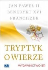 Okładka książki Tryptyk o wierze Jan Paweł II,Benedykt XVI,Franciszek (papież)