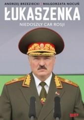 Okładka książki Łukaszenka. Niedoszły car Rosji Andrzej Brzeziecki,Małgorzata Nocuń