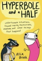 Okładka książki Hyperbole and a Half: Unfortunate Situations, Flawed Coping Mechanisms, Mayhem, and Other Things That Happened Allie Brosh