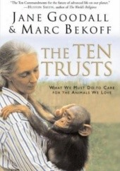 Okładka książki The Ten Trusts. What We Must Do to Care for The Animals We Love Jane Goodall,Marc Bekoff
