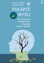 Okładka książki W pułapce myśli. Jak skutecznie poradzić sobie z depresją, stresem i lękiem Steven C. Hayes,Spencer Smith