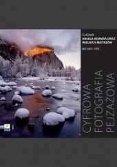 Okładka książki Cyfrowa fotografia pejzażowa. Śladami Ansela Adamsa oraz wielkich mistrzów Michael Frye