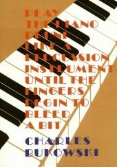 Okładka książki Play the Piano Drunk Like an Percussion Instrument Until the Fingers Begin to Bleed a Bit Charles Bukowski