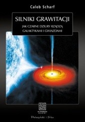 Okładka książki Silniki grawitacji. Jak czarne dziury rządzą galaktykami i gwiazdami Caleb Scharf
