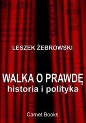 Okładka książki Walka o prawdę. Historia i polityka Leszek Żebrowski