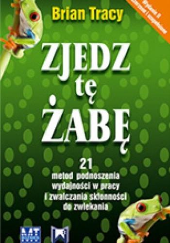 Okładka książki Zjedz tę żabę. 21 metod podnoszenia wydajności w pracy i zwalczania skłonności do zwlekania Brian Tracy