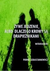 Okładka książki Żywe jedzenie, albo dlaczego krowy są drapieżnikami Paweł Sebastjanowicz