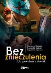 Okładka książki Bez znieczulenia. Jak powstaje człowiek Magdalena Rigamonti,Marzena Dębska,Romuald Dębski