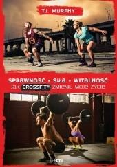 Okładka książki Sprawność. Siła. Witalność. Jak CrossFit zmienił moje życie T. J. Murphy