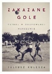 Okładka książki Zakazane gole. Futbol w okupowanej Warszawie Juliusz Kulesza