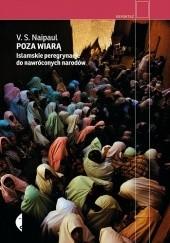 Okładka książki Poza wiarą. Islamskie peregrynacje do nawróconych narodów V.S. Naipaul