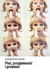 Okładka książki Płeć, przyjemność i przemoc. Kształtowanie wiedzy eksperckiej o seksualności w Polsce Agnieszka Kościańska
