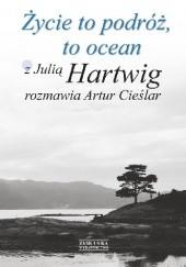 Okładka książki Życie to podróż, to ocean. Z Julią Hartwig rozmawia Artur Cieślar Julia Hartwig,Artur Cieślar