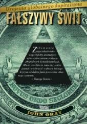 Okładka książki Fałszywy świt. Urojenia globalnego kapitalizmu. John N. Gray