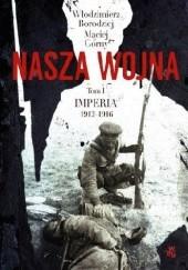 Okładka książki Nasza wojna. Europa Środkowo-Wschodnia 1912-1916. Tom I. Imperia Maciej Górny,Włodzimierz Borodziej