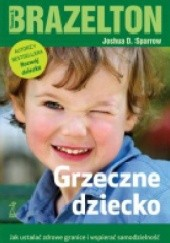 Okładka książki Grzeczne dziecko. Jak ustalać zdrowe granice i wspierać samodzielność T. Berry Brazelton,Joshua D. Sparrow