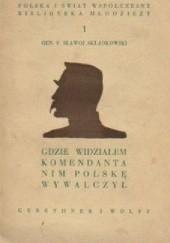 Okładka książki Gdzie widzialem Komendanta nim Polskę wywalczył Felicjan Sławoj Składkowski
