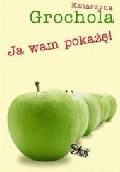 Okładka książki Ja wam pokażę! Katarzyna Grochola