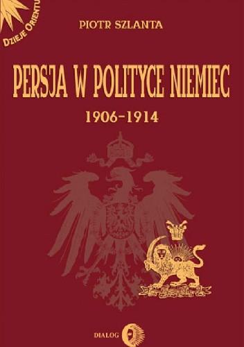 Okładka książki Persja w polityce Niemiec 1906-1914 na tle rywalizacji rosyjsko-brytyjskiej Piotr Szlanta