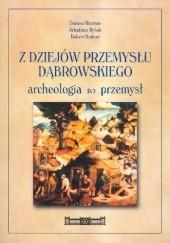 Okładka książki Z dziejów przemysłu dąbrowskiego. Archeologia, przemysł. Katalog wystawy Dariusz Rozmus,Robert Bodnar,Paweł Rybak