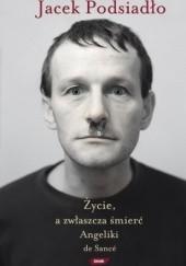 Okładka książki Życie a zwłaszcza śmierć Angeliki de Sancé Jacek Podsiadło