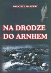 Okładka książki Na drodze do Arnhem Wojciech Markert