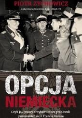 Okładka książki Opcja niemiecka. Czyli jak polscy antykomuniści próbowali porozumieć się z okupantem Piotr Zychowicz