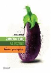 Okładka książki Zamień chemię na jedzenie. Nowe przepisy Julita Bator