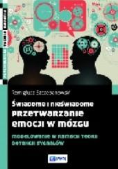 Okładka książki Świadome i nieświadome przetwarzanie emocji w mózgu Remigiusz Szczepanowski