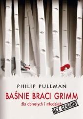 Okładka książki Baśnie Braci Grimm dla dorosłych i młodzieży. Bez cenzury Philip Pullman,Jacob Grimm,Wilhelm Grimm
