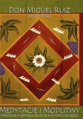 Okładka książki Medytacje i Modlitwy. Medytacje Inspirujące do Życia w Miłości i Szczęściu Don Miguel Ruiz,Janet Mills