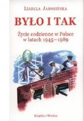 Okładka książki Było i tak. Życie codzienne w Polsce w latach 1945-1989 Izabela Jarosińska