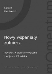 Okładka książki Nowy wspaniały żołnierz. Rewolucja biotechnologiczna i wojna w XXI wieku Łukasz Kamieński