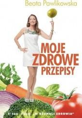 Okładka książki Moje zdrowe przepisy Beata Pawlikowska