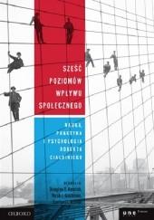 Okładka książki Sześć poziomów wpływu społecznego. Nauka, praktyka i psychologia Roberta Cialdiniego Douglas Kenrick,Noah Goldstein,Sanford Braver