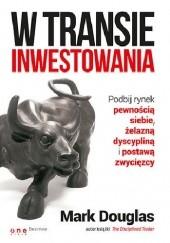 Okładka książki W transie inwestowania. Podbij rynek pewnością siebie, żelazną dyscypliną i postawą zwycięzcy. Mark Douglas