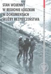 Okładka książki Stan wojenny w regionie łódzkim w dokumentach Służby Bezpieczeństwa Michał Kopczyński,Robert Rabiega