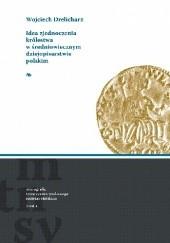 Okładka książki Idea zjednoczenia Królestwa w średniowiecznym dziejopisarstwie polskim Wojciech Drelicharz