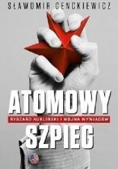 Okładka książki Atomowy szpieg. Ryszard Kukliński i wojna wywiadów Sławomir Cenckiewicz