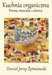 Okładka książki Kuchnia organiczna. Prosta, smaczna i zdrowa. Daniel Jerzy Żyżniewski